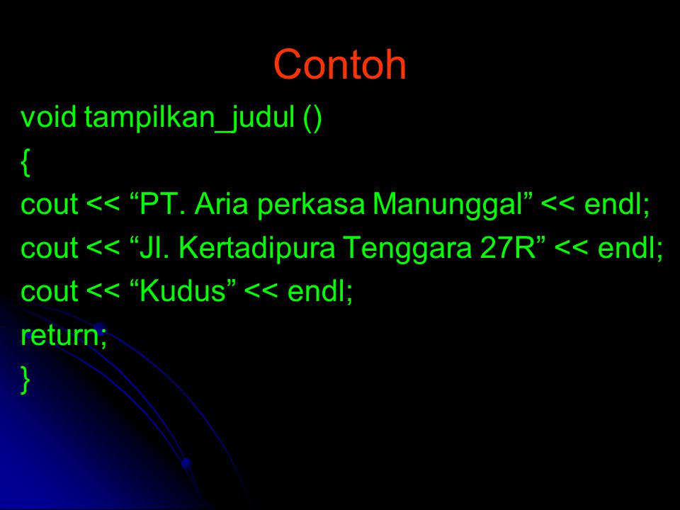 "Contoh void tampilkan_judul () { cout << ""PT. Aria perkasa Manunggal"" << endl; cout << ""Jl. Kertadipura Tenggara 27R"" << endl; cout << ""Kudus"" << endl"