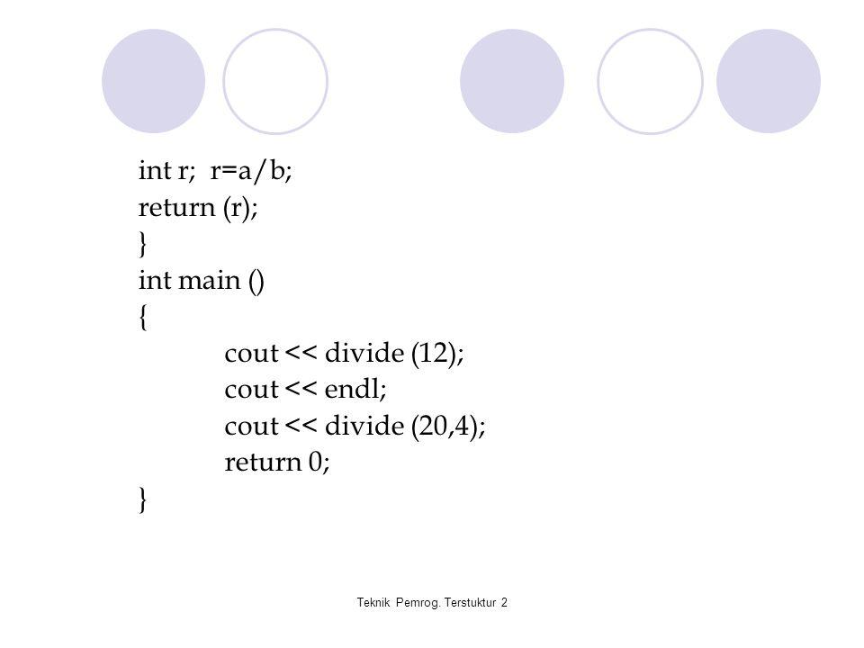 Teknik Pemrog. Terstuktur 2 int r; r=a/b; return (r); } int main () { cout << divide (12); cout << endl; cout << divide (20,4); return 0; }