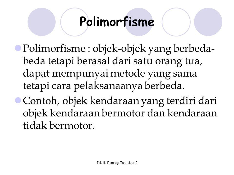 Teknik Pemrog. Terstuktur 2 Polimorfisme Polimorfisme : objek-objek yang berbeda- beda tetapi berasal dari satu orang tua, dapat mempunyai metode yang