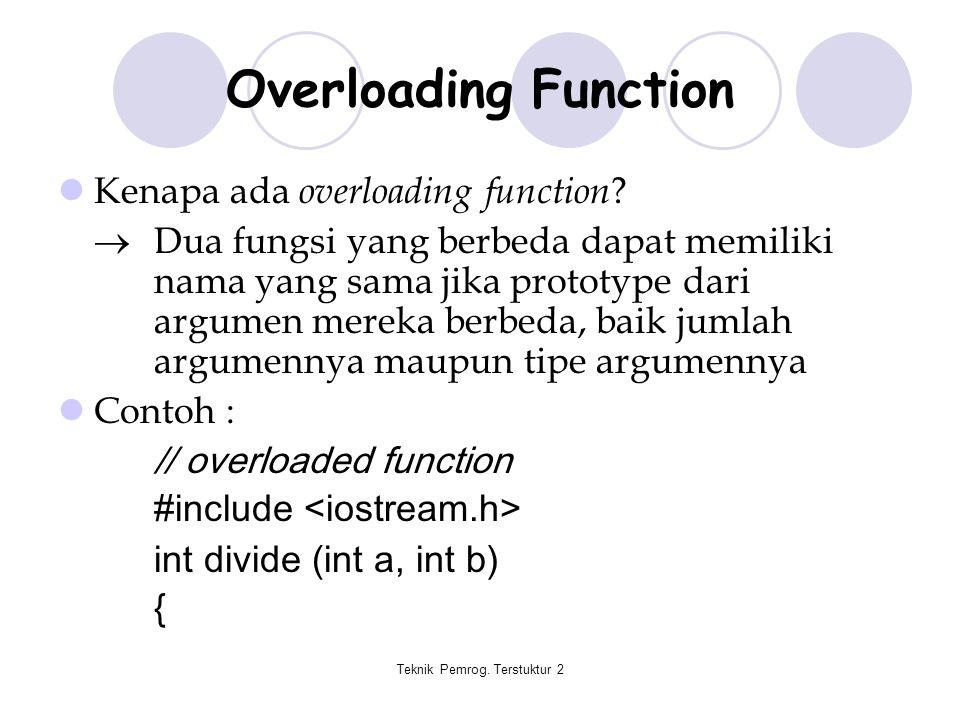Teknik Pemrog. Terstuktur 2 Overloading Function Kenapa ada overloading function ?  Dua fungsi yang berbeda dapat memiliki nama yang sama jika protot