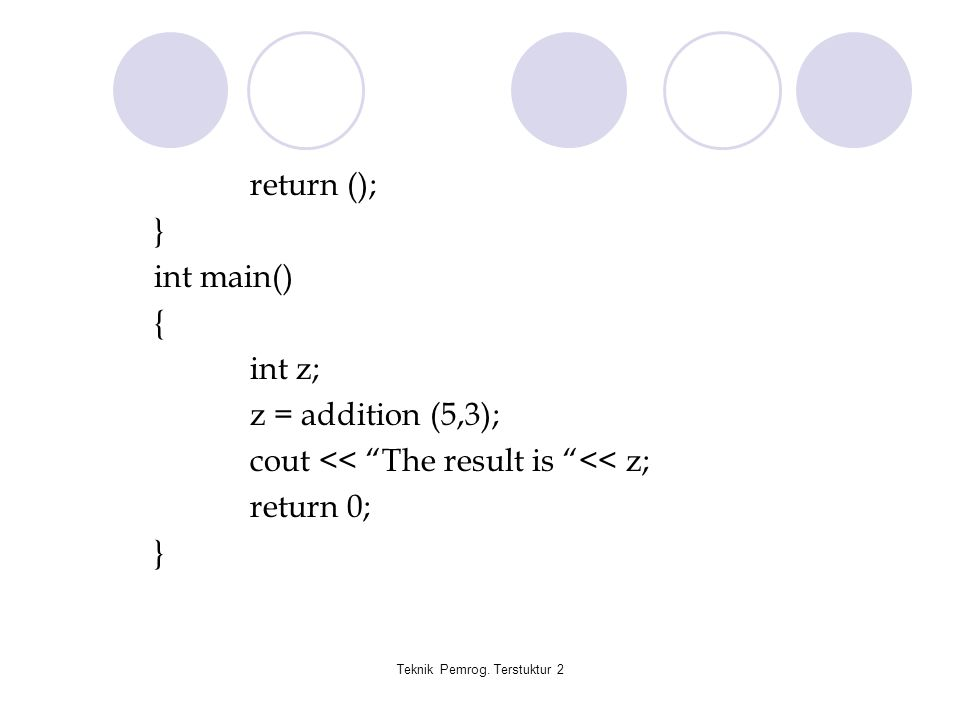 "Teknik Pemrog. Terstuktur 2 return (); } int main() { int z; z = addition (5,3); cout << ""The result is ""<< z; return 0; }"
