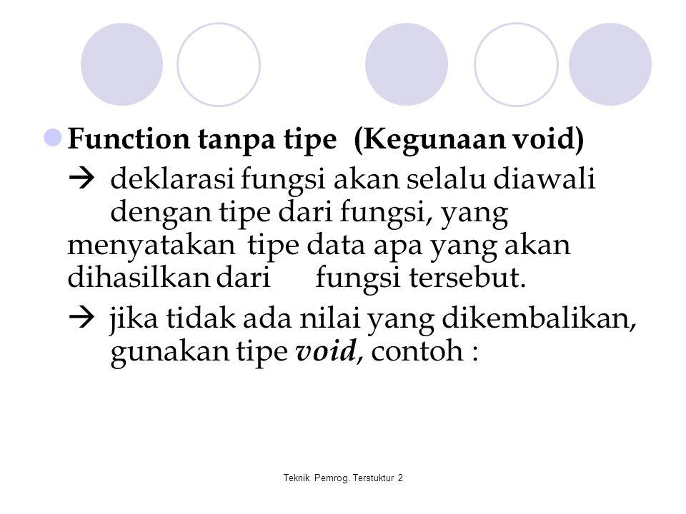 Teknik Pemrog. Terstuktur 2 Function tanpa tipe (Kegunaan void)  deklarasi fungsi akan selalu diawali dengan tipe dari fungsi, yang menyatakan tipe d