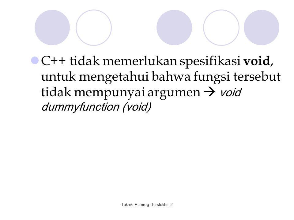 Teknik Pemrog. Terstuktur 2 C++ tidak memerlukan spesifikasi void, untuk mengetahui bahwa fungsi tersebut tidak mempunyai argumen  void dummyfunction