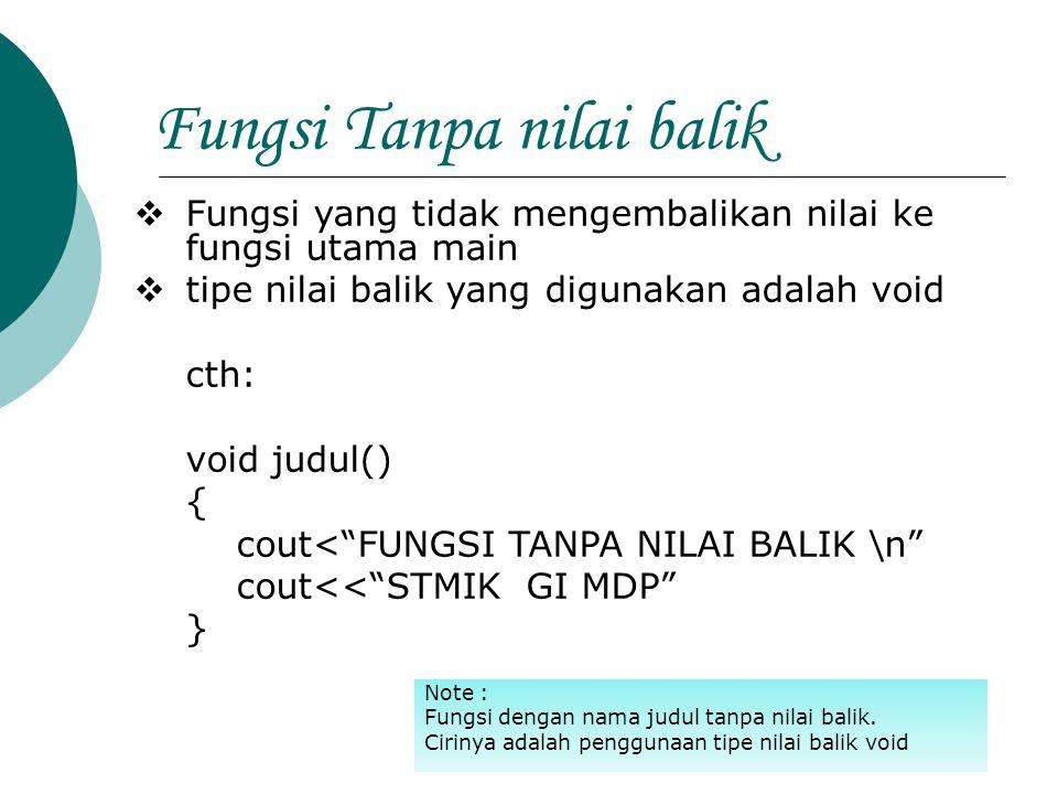 Fungsi dengan Nilai balik  Contoh Deklarasi fungsi dengan nilai balik 1.long kuadrat(long l)l 2.int maks(int a, int b,int c); 3.double maks(double x,double y); Note : Pd cth1, fungsi kuadrat mempunyai parameter bertipe long dan nilai balik juga long Pd Cth2, fungsi maks3 memiliki tiga parameter yang masing-masing bertipe int dan nilai balik juga bertipe int.