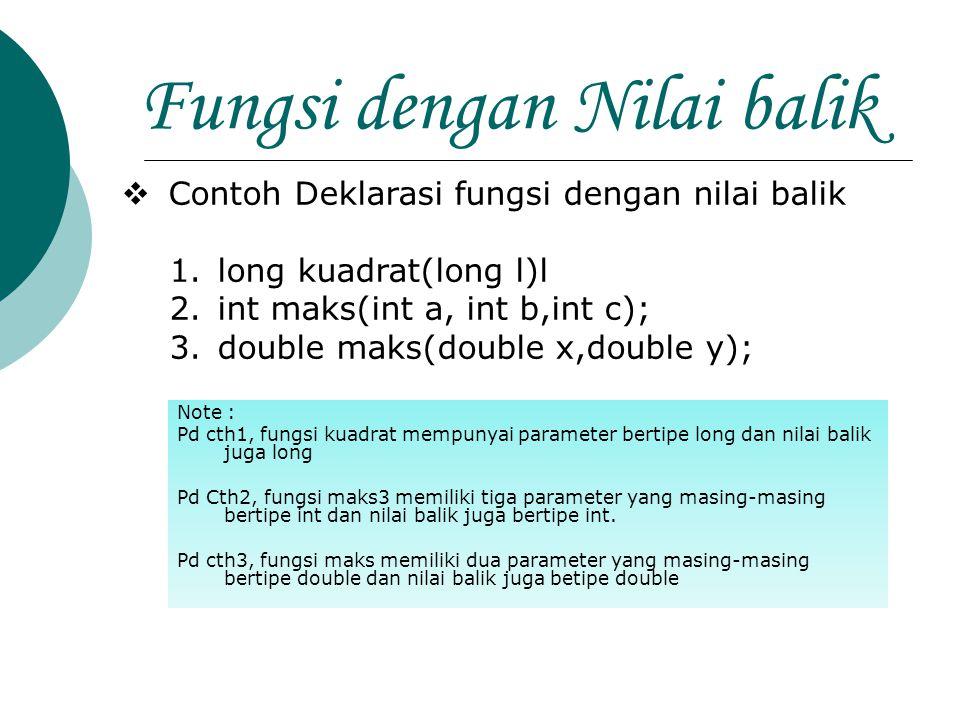 Fungsi dengan Nilai balik  Contoh Deklarasi fungsi dengan nilai balik 1.long kuadrat(long l)l 2.int maks(int a, int b,int c); 3.double maks(double x,