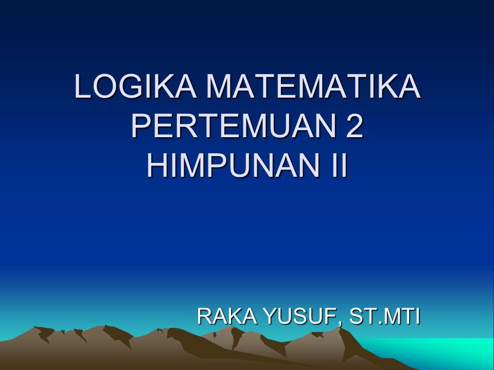 LOGIKA MATEMATIKA PERTEMUAN 2 HIMPUNAN II RAKA YUSUF, ST.MTI