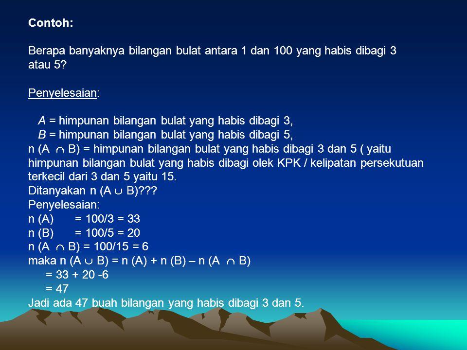 Contoh: Berapa banyaknya bilangan bulat antara 1 dan 100 yang habis dibagi 3 atau 5? Penyelesaian: A = himpunan bilangan bulat yang habis dibagi 3, B