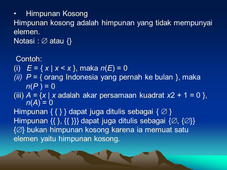 Himpunan Kosong Himpunan kosong adalah himpunan yang tidak mempunyai elemen. Notasi :  atau {} Contoh: (i) E = { x | x < x }, maka n(E) = 0 (ii)P = {