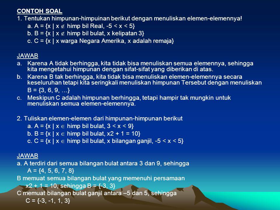 CONTOH SOAL 1. Tentukan himpunan-himpuinan berikut dengan menuliskan elemen-elemennya! a. A = {x | x  himp bil Real, -5 < x < 5} b. B = {x | x  himp