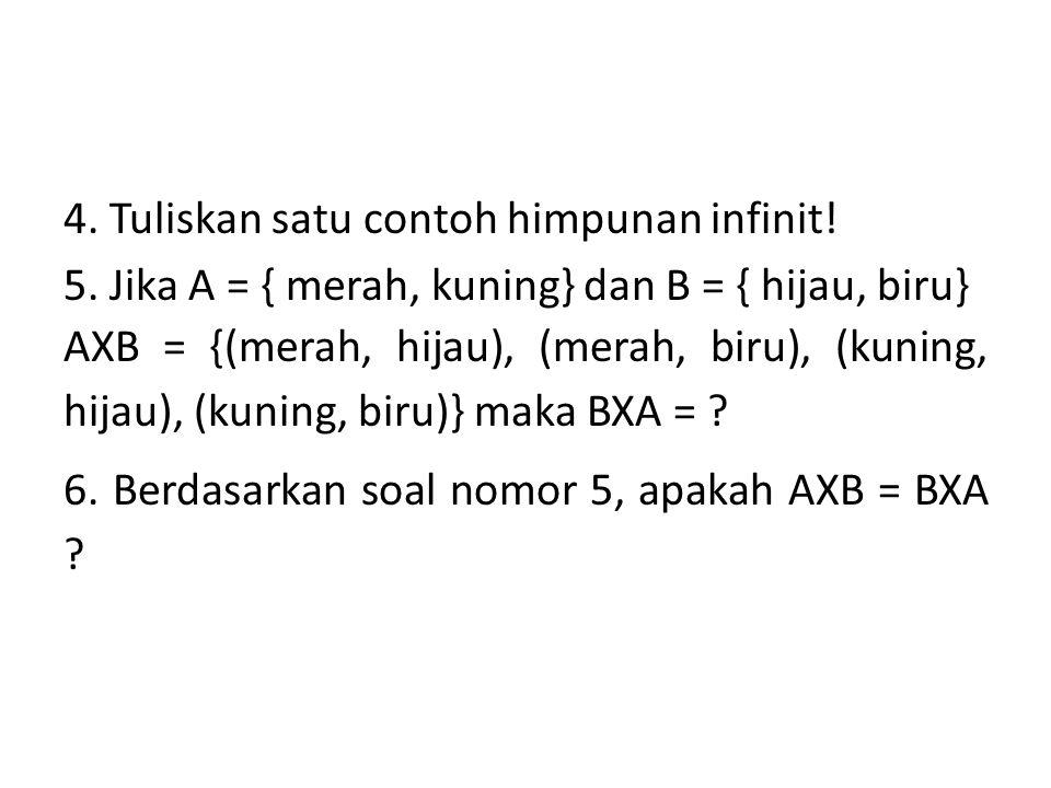 4. Tuliskan satu contoh himpunan infinit! 5. Jika A = { merah, kuning} dan B = { hijau, biru} AXB = {(merah, hijau), (merah, biru), (kuning, hijau), (