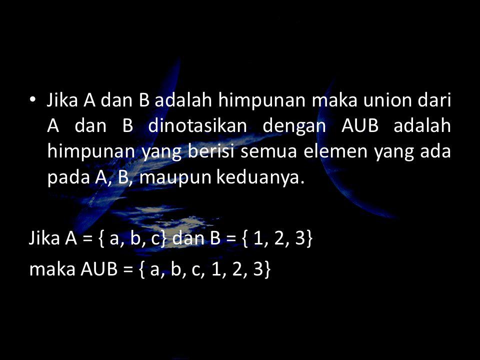 Jika A dan B adalah himpunan maka union dari A dan B dinotasikan dengan AUB adalah himpunan yang berisi semua elemen yang ada pada A, B, maupun keduan