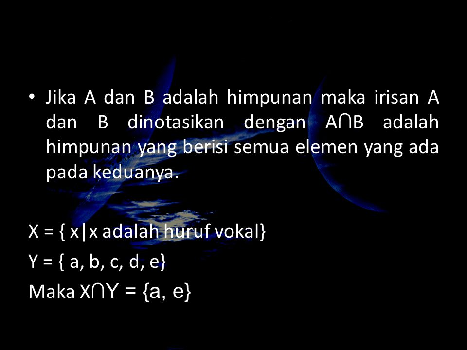 Jika A dan B adalah himpunan maka irisan A dan B dinotasikan dengan A ∩ B adalah himpunan yang berisi semua elemen yang ada pada keduanya. X = { x|x a