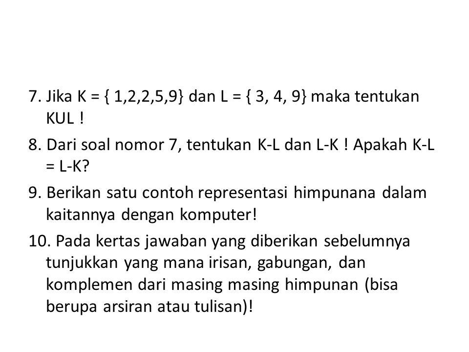 7. Jika K = { 1,2,2,5,9} dan L = { 3, 4, 9} maka tentukan KUL ! 8. Dari soal nomor 7, tentukan K-L dan L-K ! Apakah K-L = L-K? 9. Berikan satu contoh