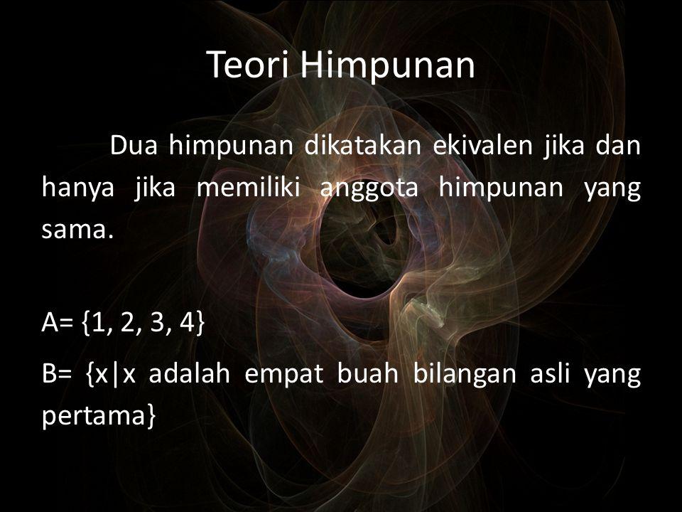 Teori Himpunan Dua himpunan dikatakan ekivalen jika dan hanya jika memiliki anggota himpunan yang sama. A= {1, 2, 3, 4} B= {x|x adalah empat buah bila