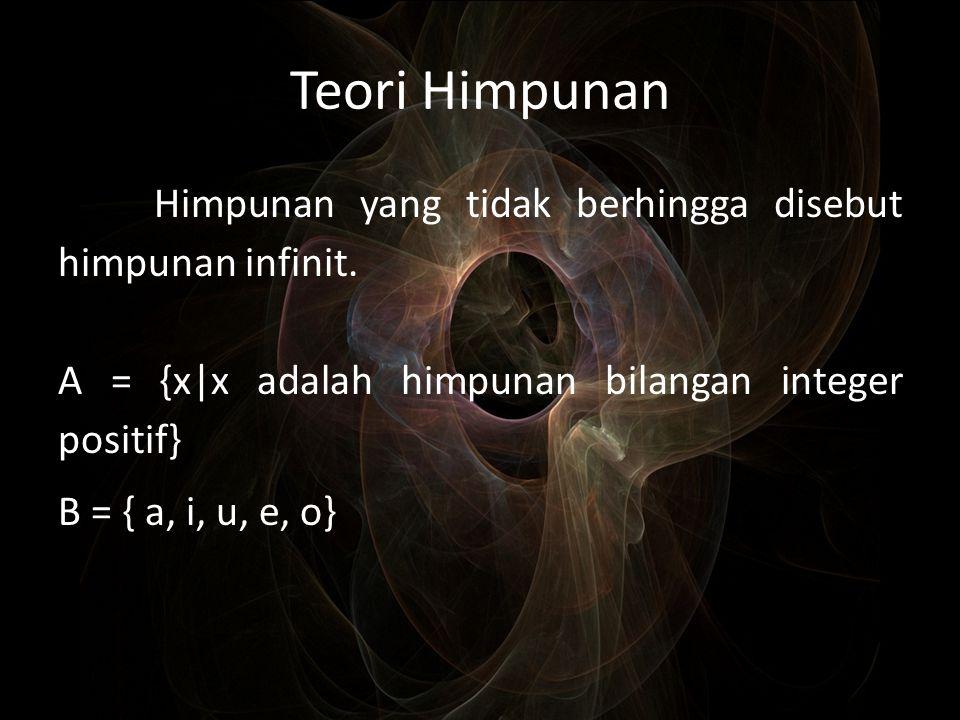 Teori Himpunan Himpunan yang tidak berhingga disebut himpunan infinit. A = {x|x adalah himpunan bilangan integer positif} B = { a, i, u, e, o}