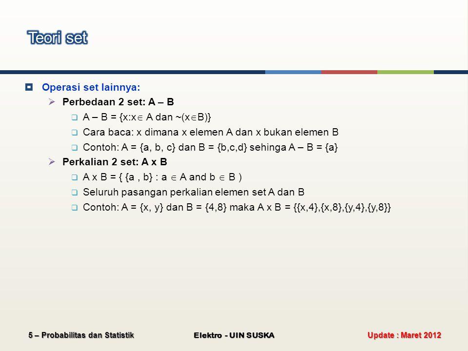  Operasi set lainnya:  Perbedaan 2 set: A – B  A – B = {x:x  A dan ~(x  B)}  Cara baca: x dimana x elemen A dan x bukan elemen B  Contoh: A = {a, b, c} dan B = {b,c,d} sehinga A – B = {a}  Perkalian 2 set: A x B  A x B = { {a, b} : a  A and b  B )  Seluruh pasangan perkalian elemen set A dan B  Contoh: A = {x, y} dan B = {4,8} maka A x B = {{x,4},{x,8},{y,4},{y,8}} Update : Maret 2012 Elektro - UIN SUSKA 5 – Probabilitas dan Statistik