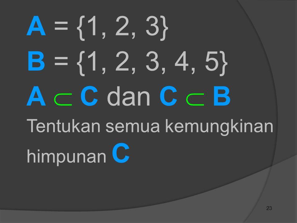 23 A = {1, 2, 3} B = {1, 2, 3, 4, 5} A  C dan C  B Tentukan semua kemungkinan himpunan C