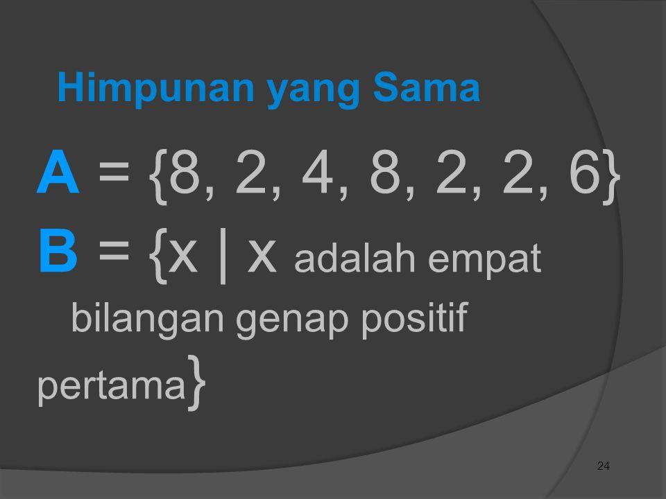 24 Himpunan yang Sama A = {8, 2, 4, 8, 2, 2, 6} B = {x | x adalah empat bilangan genap positif pertama }