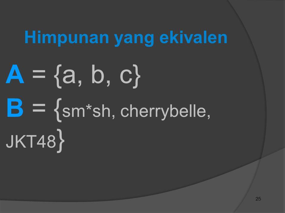25 Himpunan yang ekivalen A = {a, b, c} B = { sm*sh, cherrybelle, JKT48 }