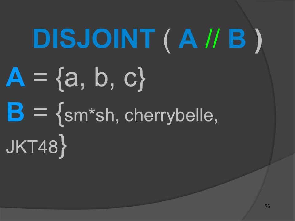 26 DISJOINT ( A // B ) A = {a, b, c} B = { sm*sh, cherrybelle, JKT48 }