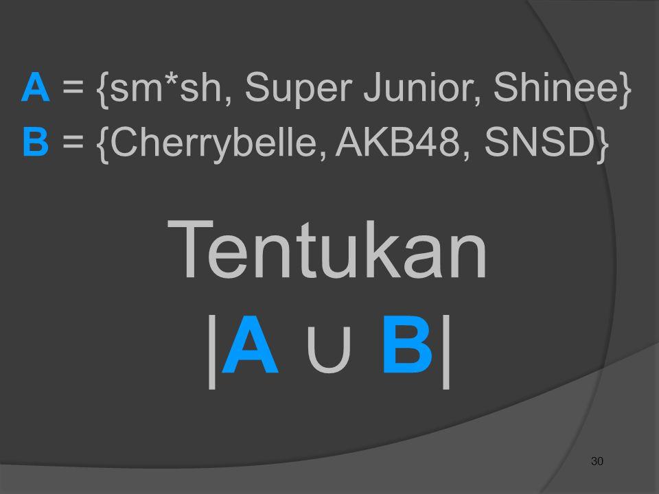30 A = {sm*sh, Super Junior, Shinee} B = {Cherrybelle, AKB48, SNSD} Tentukan |A ∪ B|