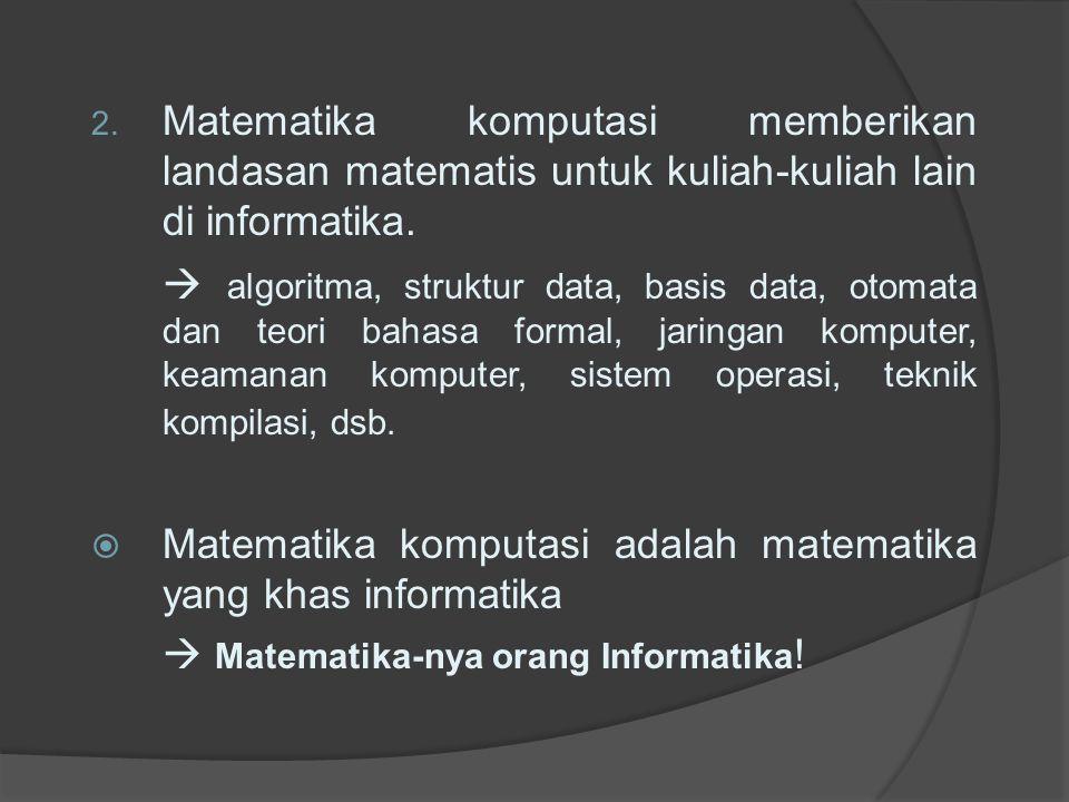 2. Matematika komputasi memberikan landasan matematis untuk kuliah-kuliah lain di informatika.  algoritma, struktur data, basis data, otomata dan teo