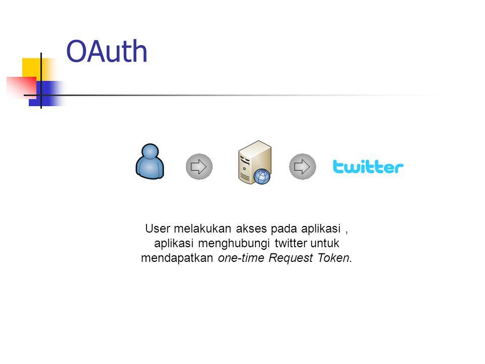 OAuth User melakukan akses pada aplikasi, aplikasi menghubungi twitter untuk mendapatkan one-time Request Token.