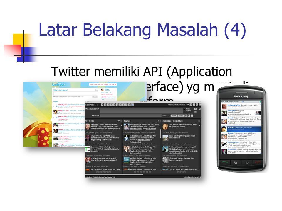 Latar Belakang Masalah (4) Twitter memiliki API (Application Programming Interface) yg menjadi gerbang multiplatform