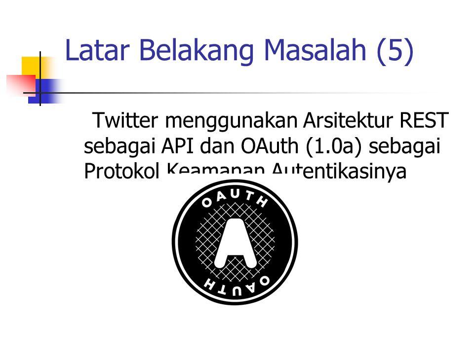 Latar Belakang Masalah (5) Twitter menggunakan Arsitektur REST sebagai API dan OAuth (1.0a) sebagai Protokol Keamanan Autentikasinya