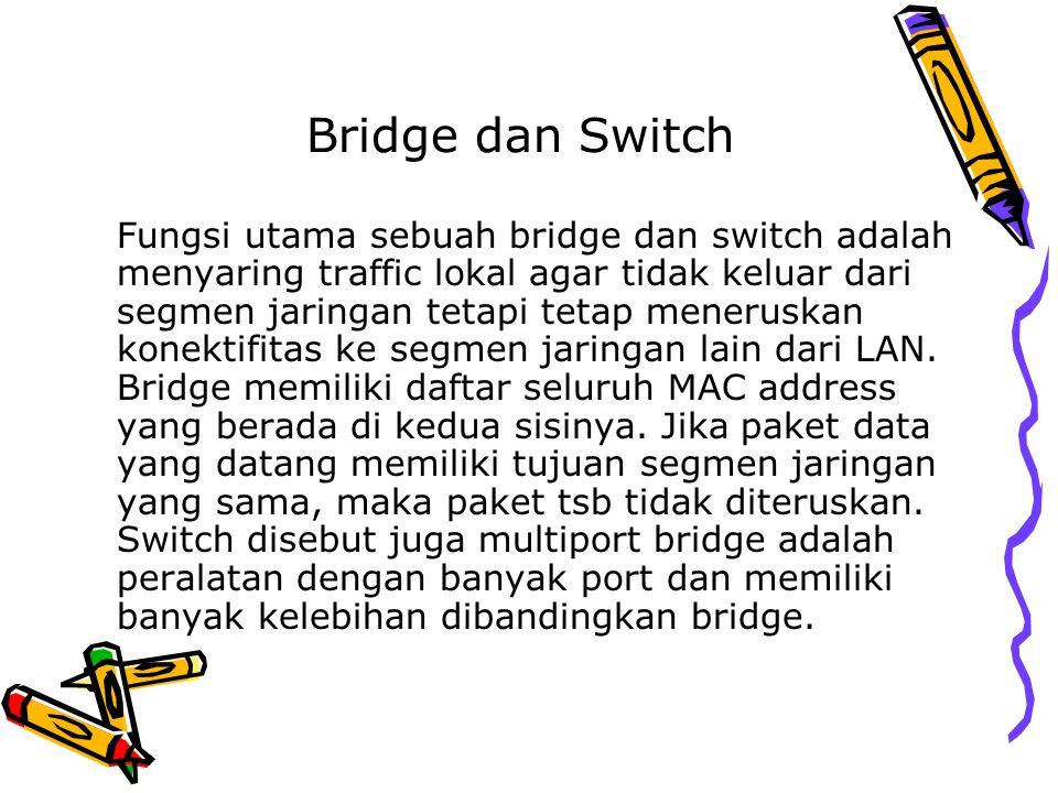 Bridge dan Switch Fungsi utama sebuah bridge dan switch adalah menyaring traffic lokal agar tidak keluar dari segmen jaringan tetapi tetap meneruskan