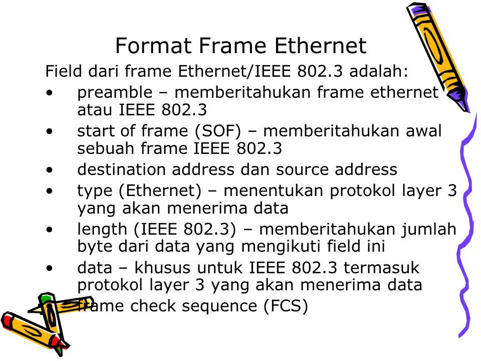 Format Frame Ethernet Field dari frame Ethernet/IEEE 802.3 adalah: preamble – memberitahukan frame ethernet atau IEEE 802.3 start of frame (SOF) – mem