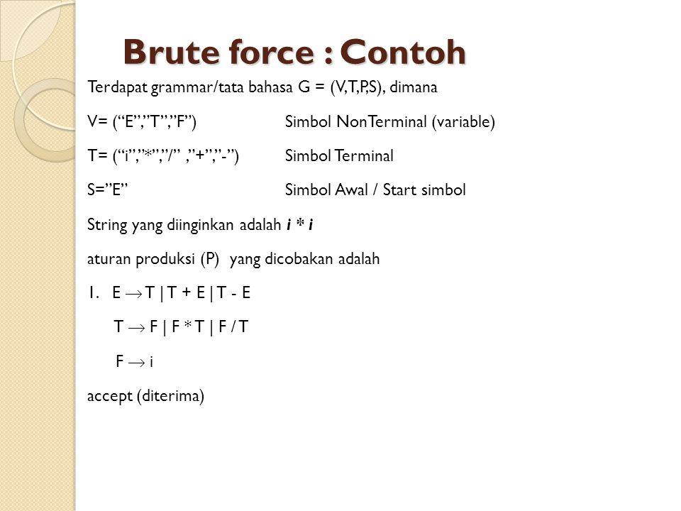 Brute force : Contoh Terdapat grammar/tata bahasa G = (V,T,P,S), dimana V= ( E , T , F )Simbol NonTerminal (variable) T= ( i , * , / , + , - )Simbol Terminal S= E Simbol Awal / Start simbol String yang diinginkan adalah i * i aturan produksi (P) yang dicobakan adalah 1.