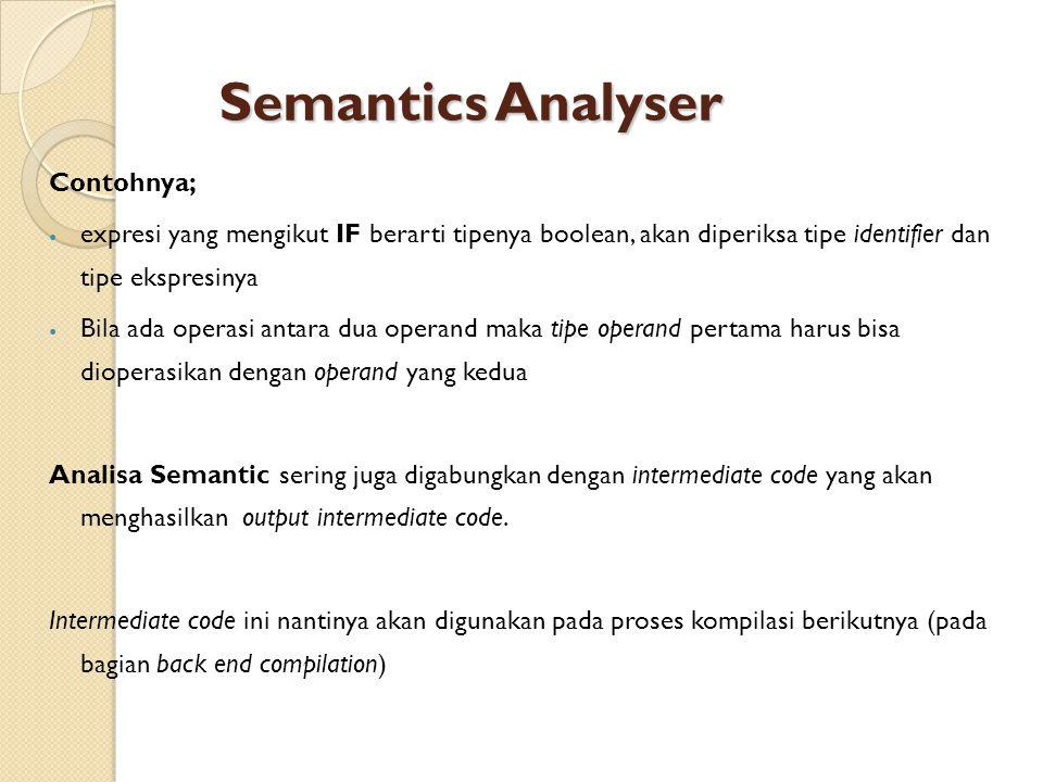Semantics Analyser Contohnya; expresi yang mengikut IF berarti tipenya boolean, akan diperiksa tipe identifier dan tipe ekspresinya Bila ada operasi antara dua operand maka tipe operand pertama harus bisa dioperasikan dengan operand yang kedua Analisa Semantic sering juga digabungkan dengan intermediate code yang akan menghasilkan output intermediate code.