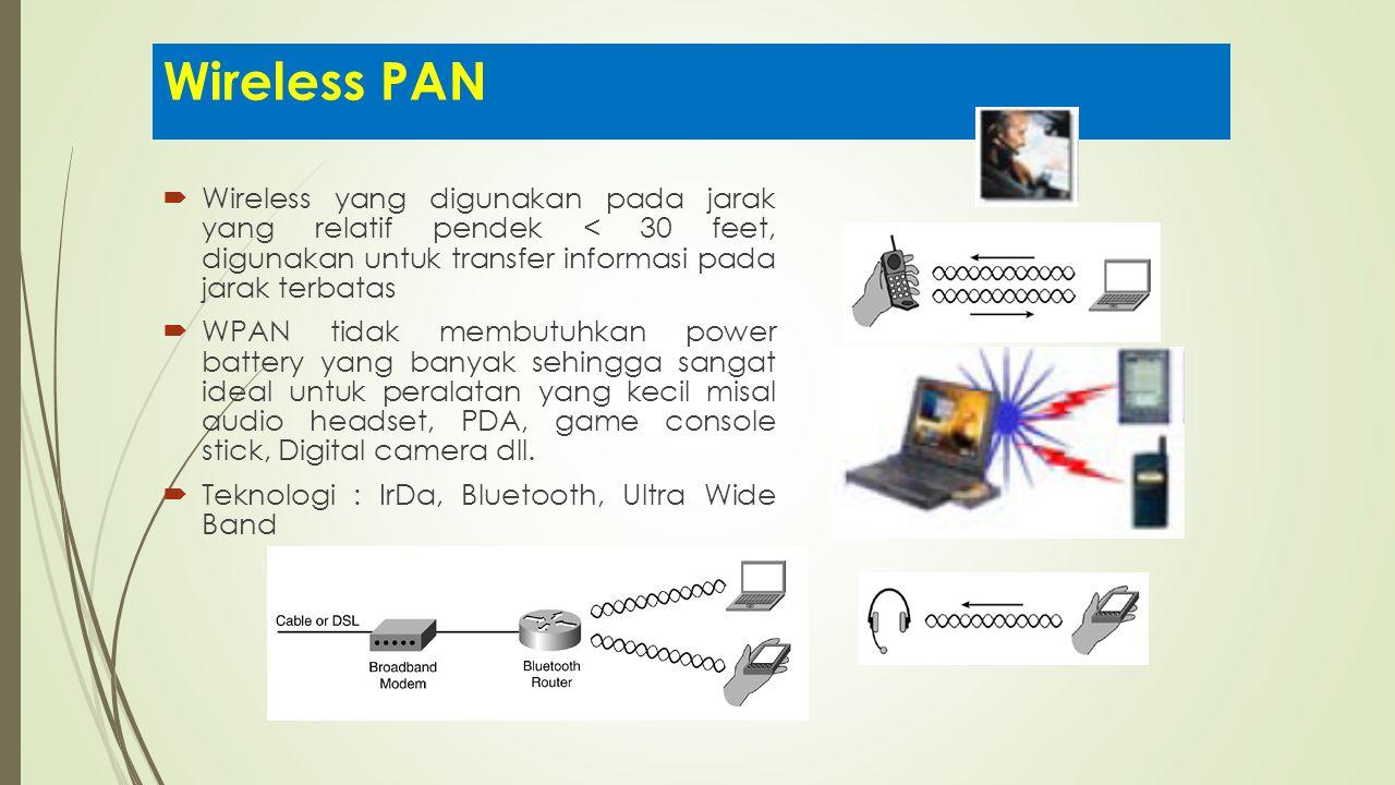 Wireless PAN  Wireless yang digunakan pada jarak yang relatif pendek < 30 feet, digunakan untuk transfer informasi pada jarak terbatas  WPAN tidak m