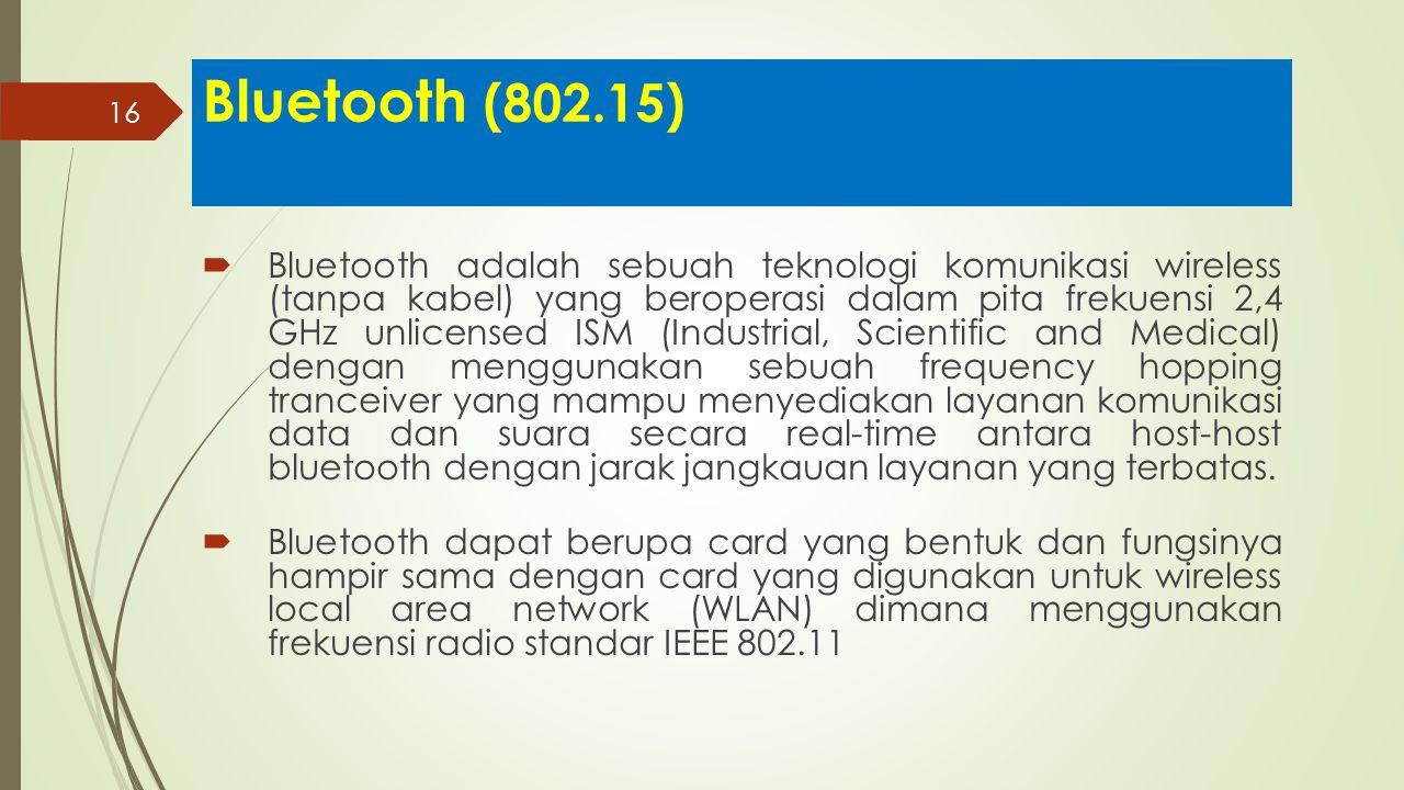 16 Bluetooth (802.15)  Bluetooth adalah sebuah teknologi komunikasi wireless (tanpa kabel) yang beroperasi dalam pita frekuensi 2,4 GHz unlicensed IS