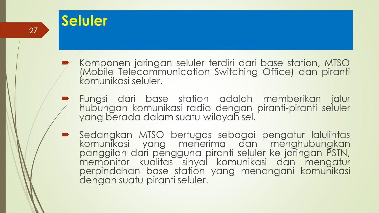 27 Seluler  Komponen jaringan seluler terdiri dari base station, MTSO (Mobile Telecommunication Switching Office) dan piranti komunikasi seluler.  F