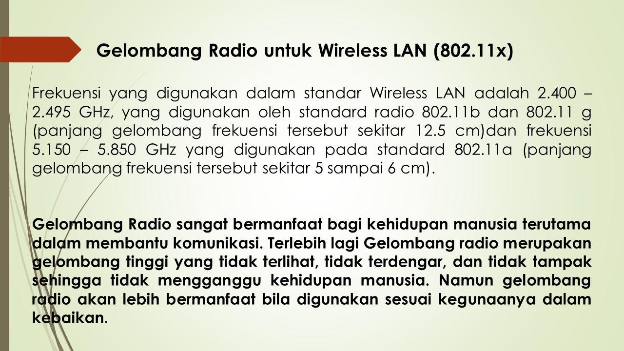 Gelombang Radio untuk Wireless LAN (802.11x) Frekuensi yang digunakan dalam standar Wireless LAN adalah 2.400 – 2.495 GHz, yang digunakan oleh standar