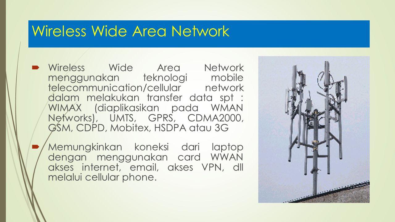 Wireless Wide Area Network  Wireless Wide Area Network menggunakan teknologi mobile telecommunication/cellular network dalam melakukan transfer data