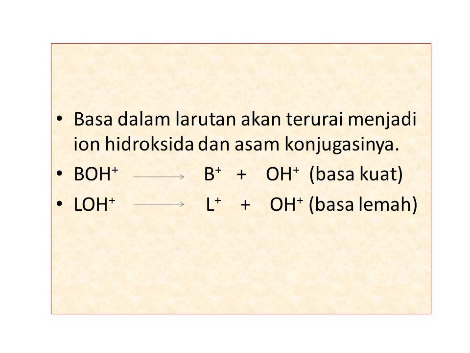 Basa dalam larutan akan terurai menjadi ion hidroksida dan asam konjugasinya. BOH + B + + OH + (basa kuat) LOH + L + + OH + (basa lemah)