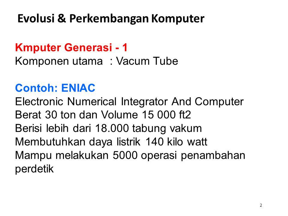 Evolusi & Perkembangan Komputer 2 Kmputer Generasi - 1 Komponen utama : Vacum Tube Contoh: ENIAC Electronic Numerical Integrator And Computer Berat 30