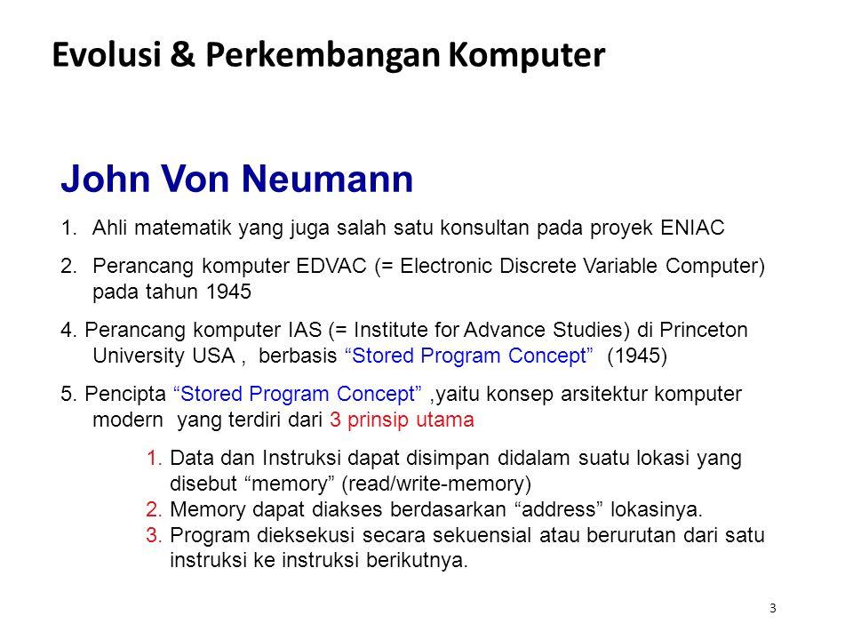 3 Evolusi & Perkembangan Komputer John Von Neumann 1.Ahli matematik yang juga salah satu konsultan pada proyek ENIAC 2.Perancang komputer EDVAC (= Electronic Discrete Variable Computer) pada tahun 1945 4.