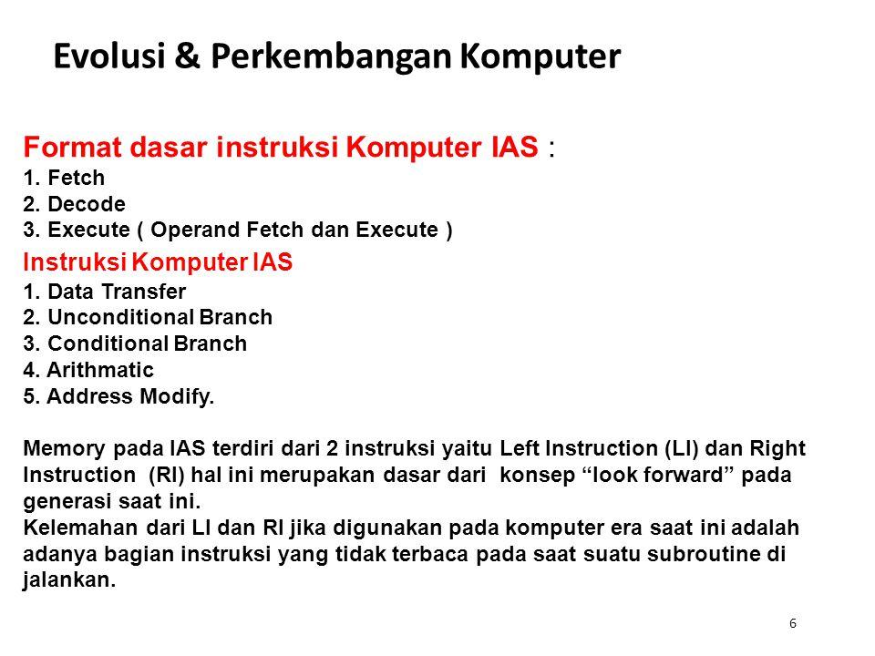 6 Evolusi & Perkembangan Komputer Format dasar instruksi Komputer IAS : 1. Fetch 2. Decode 3. Execute ( Operand Fetch dan Execute ) Instruksi Komputer