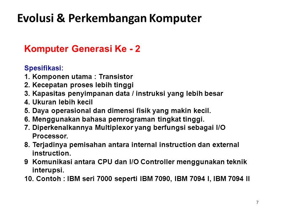 7 Evolusi & Perkembangan Komputer Komputer Generasi Ke - 2 Spesifikasi: 1. Komponen utama : Transistor 2. Kecepatan proses lebih tinggi 3. Kapasitas p