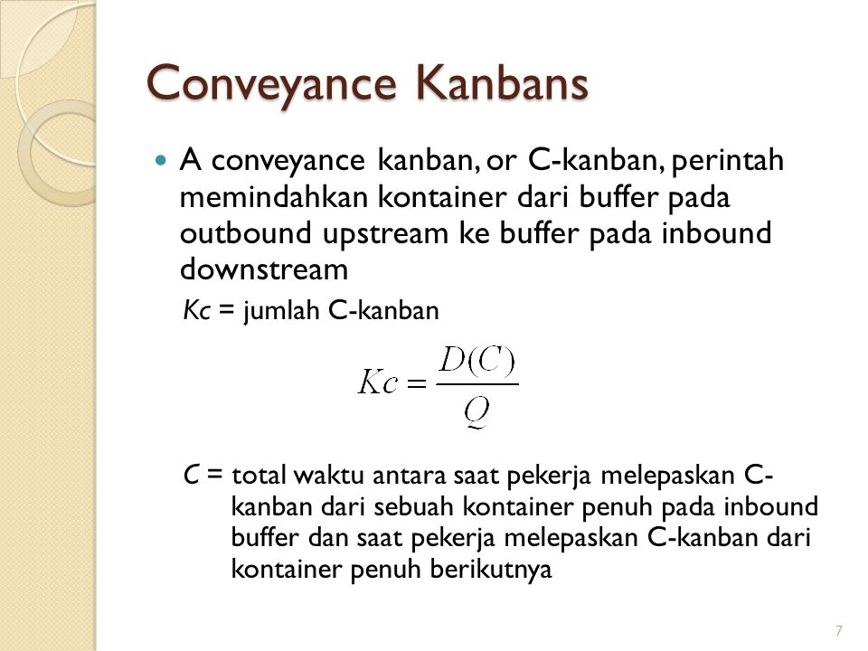 7 Conveyance Kanbans A conveyance kanban, or C-kanban, perintah memindahkan kontainer dari buffer pada outbound upstream ke buffer pada inbound downstream Kc = jumlah C-kanban C = total waktu antara saat pekerja melepaskan C- kanban dari sebuah kontainer penuh pada inbound buffer dan saat pekerja melepaskan C-kanban dari kontainer penuh berikutnya