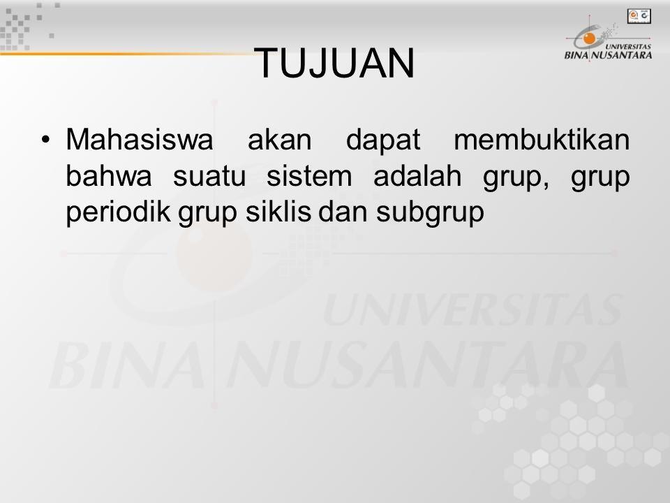TUJUAN Mahasiswa akan dapat membuktikan bahwa suatu sistem adalah grup, grup periodik grup siklis dan subgrup