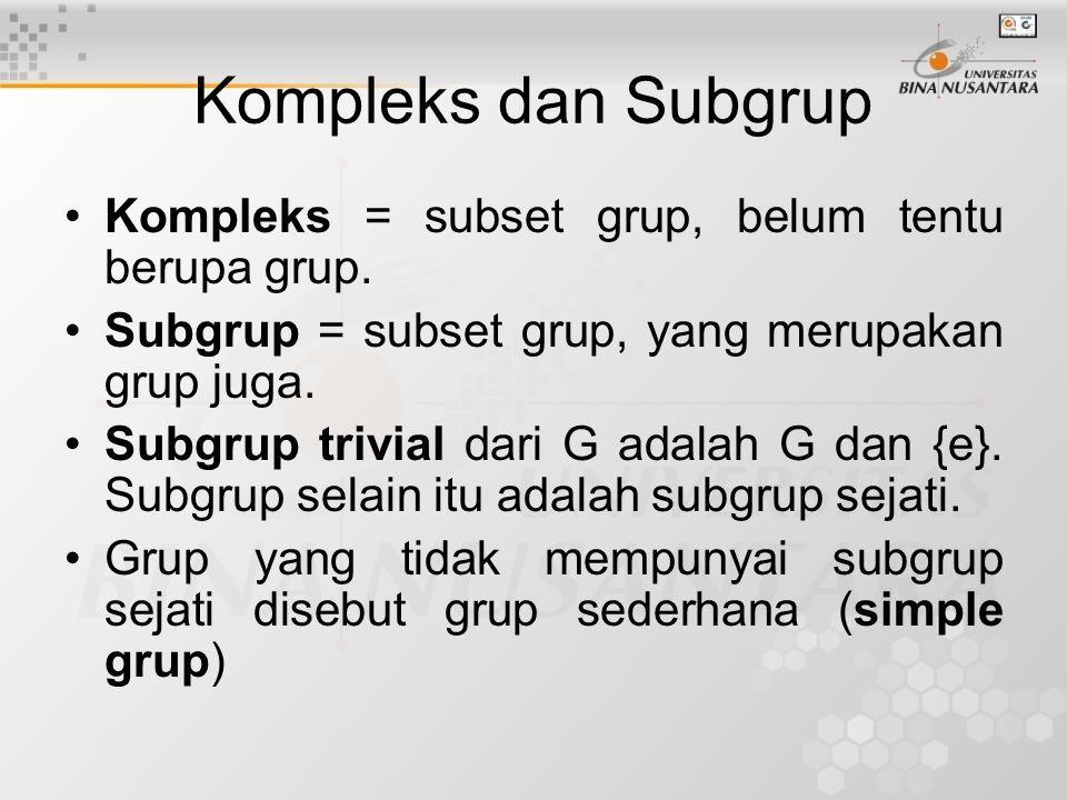 Kompleks dan Subgrup Kompleks = subset grup, belum tentu berupa grup. Subgrup = subset grup, yang merupakan grup juga. Subgrup trivial dari G adalah G
