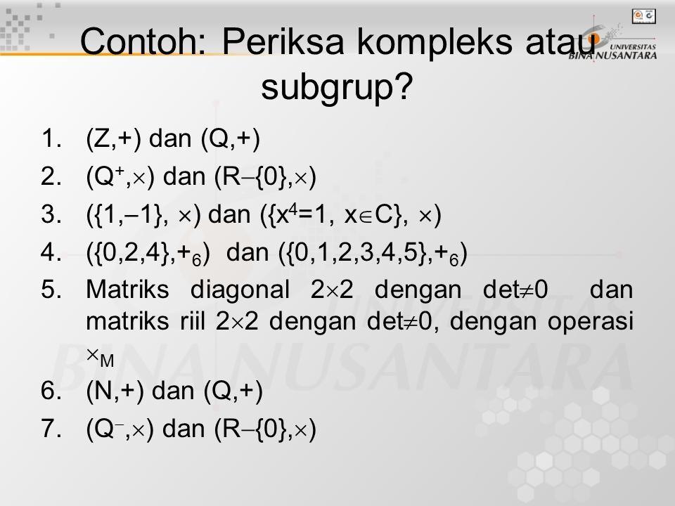 Contoh: Periksa kompleks atau subgrup? 1.(Z,+) dan (Q,+) 2.(Q +,  ) dan (R  {0},  ) 3.({1,  1},  ) dan ({x 4 =1, x  C},  ) 4.({0,2,4},+ 6 ) dan