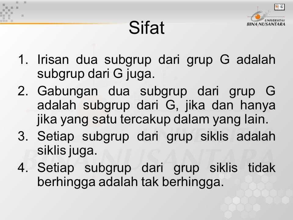 Sifat 1.Irisan dua subgrup dari grup G adalah subgrup dari G juga. 2.Gabungan dua subgrup dari grup G adalah subgrup dari G, jika dan hanya jika yang