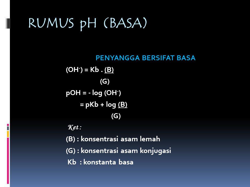 RUMUS pH (ASAM ) PENYANGGA BERSIFAT ASAM (H + ) = Ka. (A) (B) pH = - log (H + ) = pKa + log (G) (A) Ket : (A) : konsentrasi asam lemah (G) : konsentra