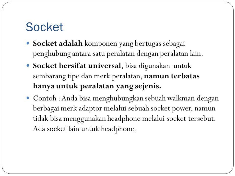 Socket Socket adalah komponen yang bertugas sebagai penghubung antara satu peralatan dengan peralatan lain. Socket bersifat universal, bisa digunakan
